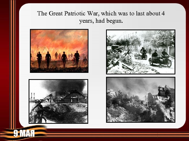 The Great Patriotic War, which was to last about 4 years, had begun.