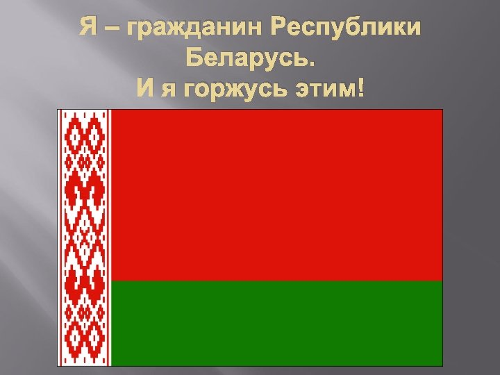 Я – гражданин Республики Беларусь. И я горжусь этим!