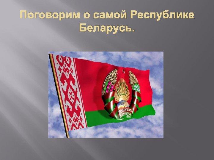 Поговорим о самой Республике Беларусь.