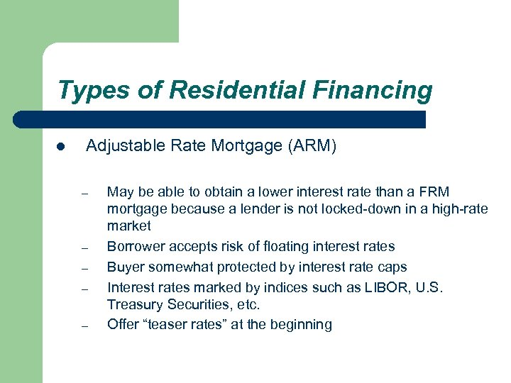 Types of Residential Financing l Adjustable Rate Mortgage (ARM) – – – May be