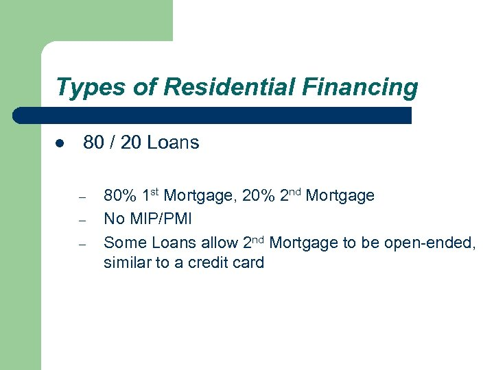 Types of Residential Financing l 80 / 20 Loans – – – 80% 1