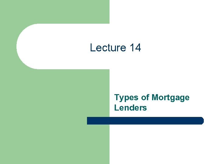 Lecture 14 Types of Mortgage Lenders