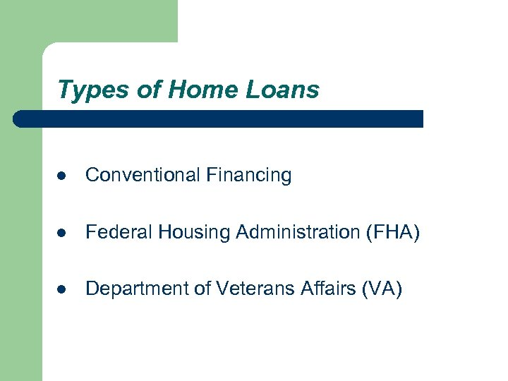 Types of Home Loans l Conventional Financing l Federal Housing Administration (FHA) l Department