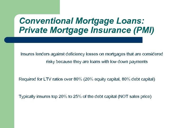 Conventional Mortgage Loans: Private Mortgage Insurance (PMI) Insures lenders against deficiency losses on mortgages