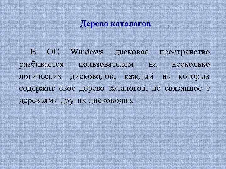 Дерево каталогов В ОС Windows дисковое пространство разбивается пользователем на несколько логических дисководов, каждый