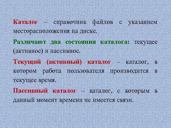 Каталог – справочник файлов с указанием месторасположения на диске. Различают два состояния каталога: текущее