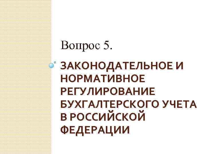 Вопрос 5. ЗАКОНОДАТЕЛЬНОЕ И НОРМАТИВНОЕ РЕГУЛИРОВАНИЕ БУХГАЛТЕРСКОГО УЧЕТА В РОССИЙСКОЙ ФЕДЕРАЦИИ