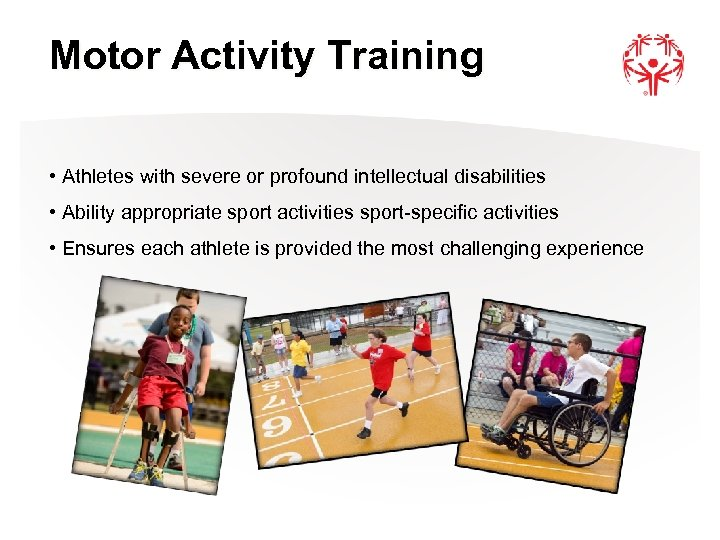 Motor Activity Training • Athletes with severe or profound intellectual disabilities • Ability appropriate