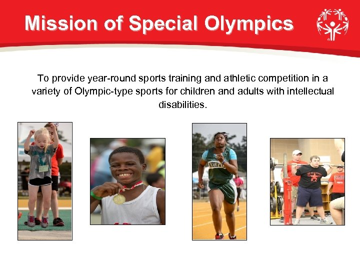 Mission of Special Olympics To provide year-round sports training and athletic competition in a