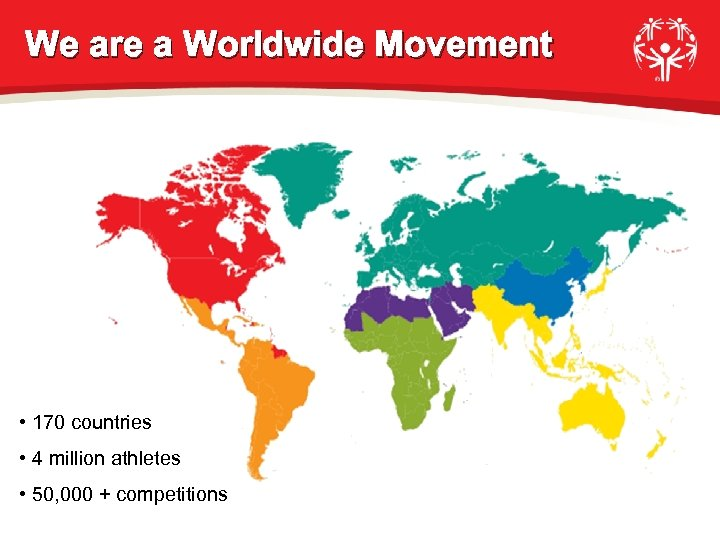We are a Worldwide Movement • 170 countries • 4 million athletes • 50,