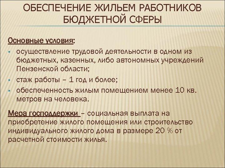 ОБЕСПЕЧЕНИЕ ЖИЛЬЕМ РАБОТНИКОВ БЮДЖЕТНОЙ СФЕРЫ Основные условия: § осуществление трудовой деятельности в одном из