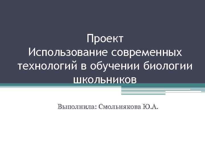 Проект Использование современных технологий в обучении биологии школьников Выполнила: Смольнякова Ю. А.