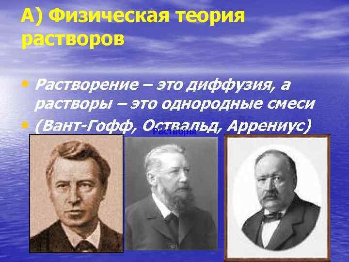 А) Физическая теория растворов • Растворение – это диффузия, а растворы – это однородные