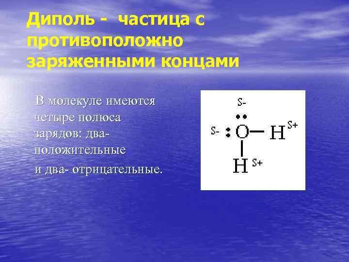 Диполь - частица с противоположно заряженными концами В молекуле имеются четыре полюса зарядов: дваположительные