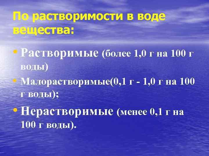 По растворимости в воде вещества: • Растворимые (более 1, 0 г на 100 г