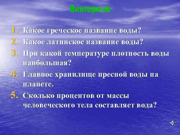 Викторина 1. Какое греческое название воды? 2. Какое латинское название воды? 3. При какой