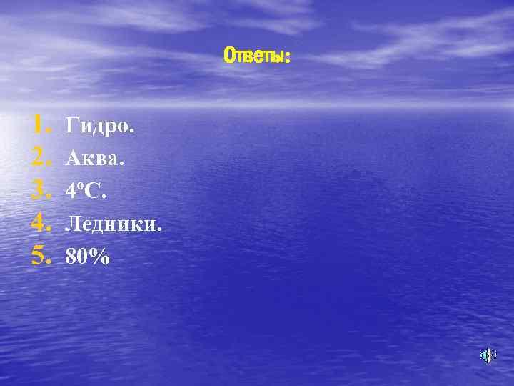 Ответы: 1. 2. 3. 4. 5. Гидро. Аква. 4ºС. Ледники. 80%
