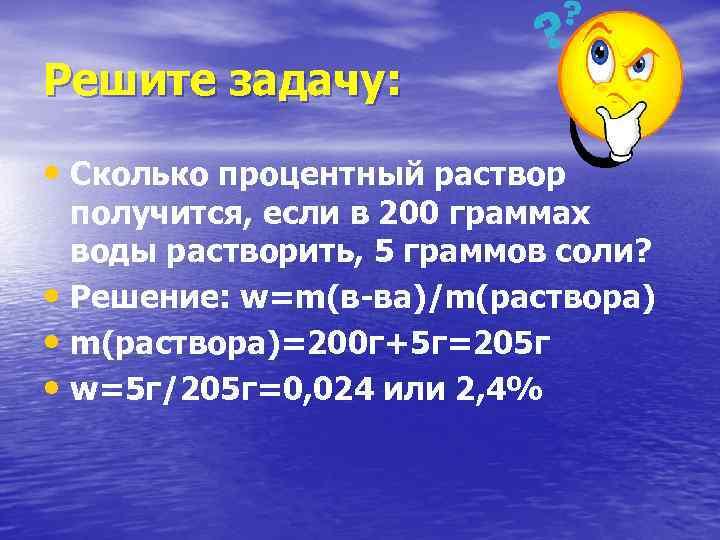Решите задачу: • Сколько процентный раствор получится, если в 200 граммах воды растворить, 5