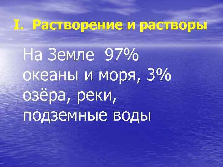 І. Растворение и растворы На Земле 97% океаны и моря, 3% озёра, реки, подземные