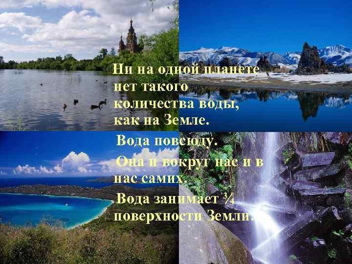 Ни на одной планете нет такого количества воды, как на Земле. Вода повсюду. Она