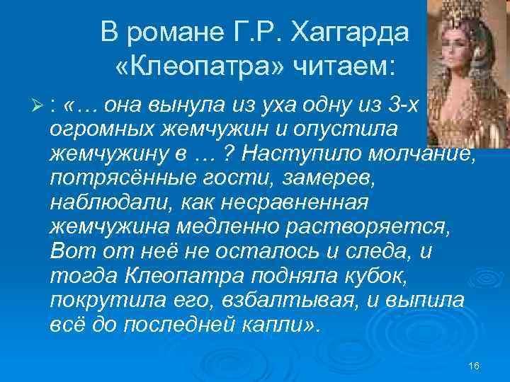 В романе Г. Р. Хаггарда «Клеопатра» читаем: Ø : «… она вынула из уха