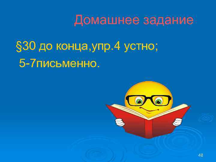Домашнее задание § 30 до конца, упр. 4 устно; 5 -7 письменно. 48