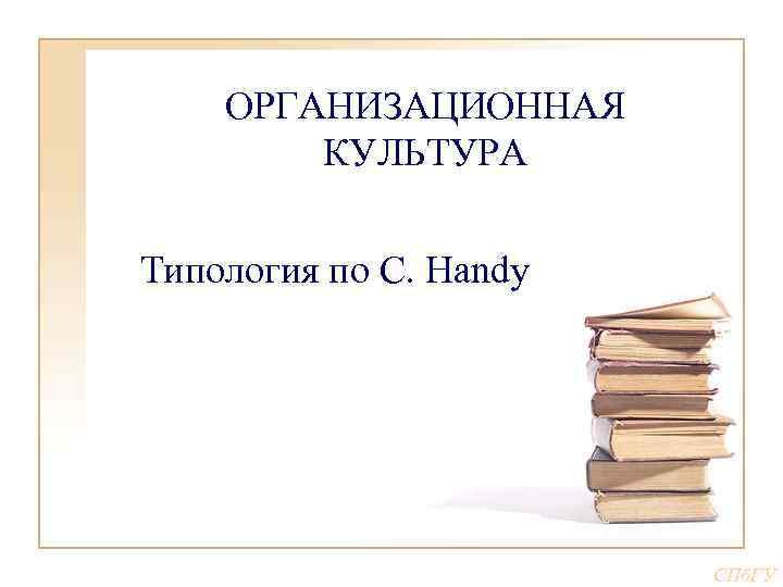ОРГАНИЗАЦИОННАЯ КУЛЬТУРА Типология по С. Handy СПб. ГУ