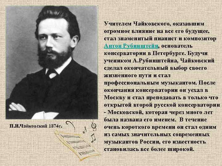 П. И. Чайковский 1874 г. Учителем Чайковского, оказавшим огромное влияние на все его будущее,