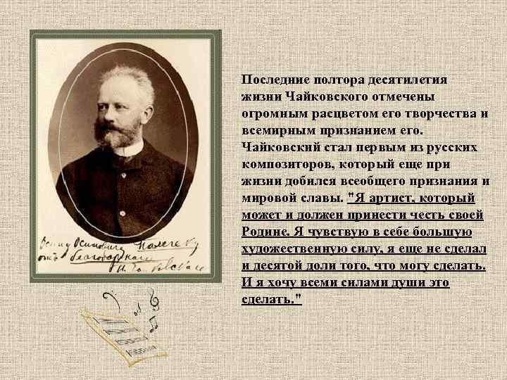 Последние полтора десятилетия жизни Чайковского отмечены огромным расцветом его творчества и всемирным признанием его.