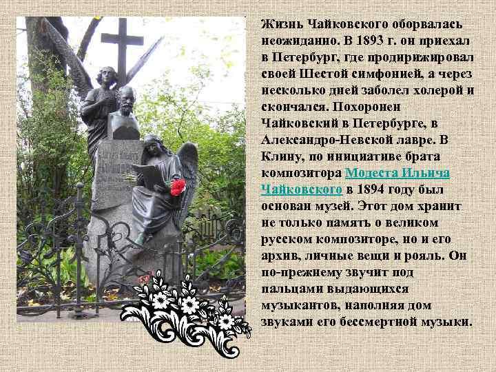 Жизнь Чайковского оборвалась неожиданно. В 1893 г. он приехал в Петербург, где продирижировал своей