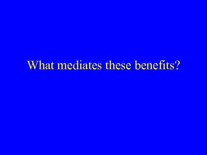 What mediates these benefits?