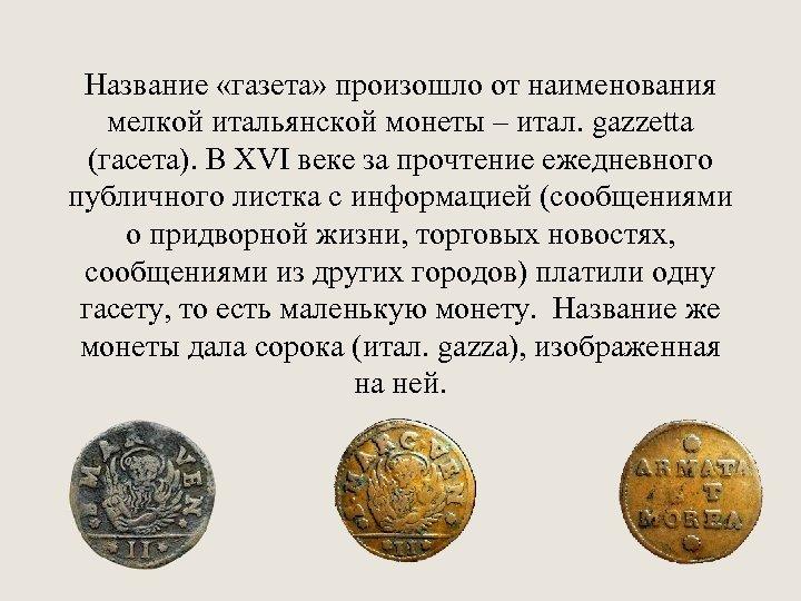 Название «газета» произошло от наименования мелкой итальянской монеты – итал. gazzetta (гасета). В ХVI