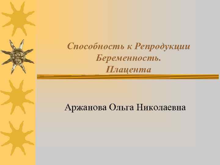 Способность к Репродукции Беременность. Плацента Аржанова Ольга Николаевна