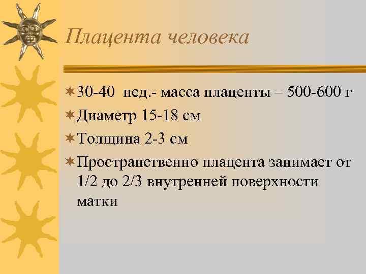 Плацента человека ¬ 30 -40 нед. - масса плаценты – 500 -600 г ¬Диаметр