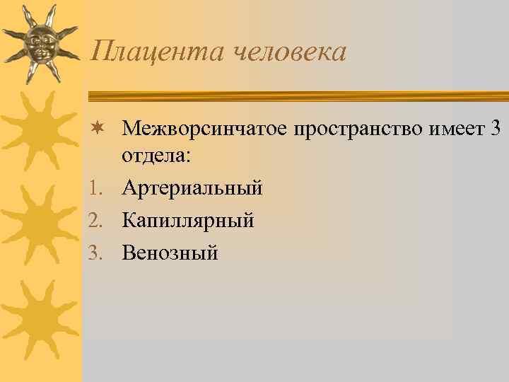 Плацента человека ¬ Межворсинчатое пространство имеет 3 отдела: 1. Артериальный 2. Капиллярный 3. Венозный