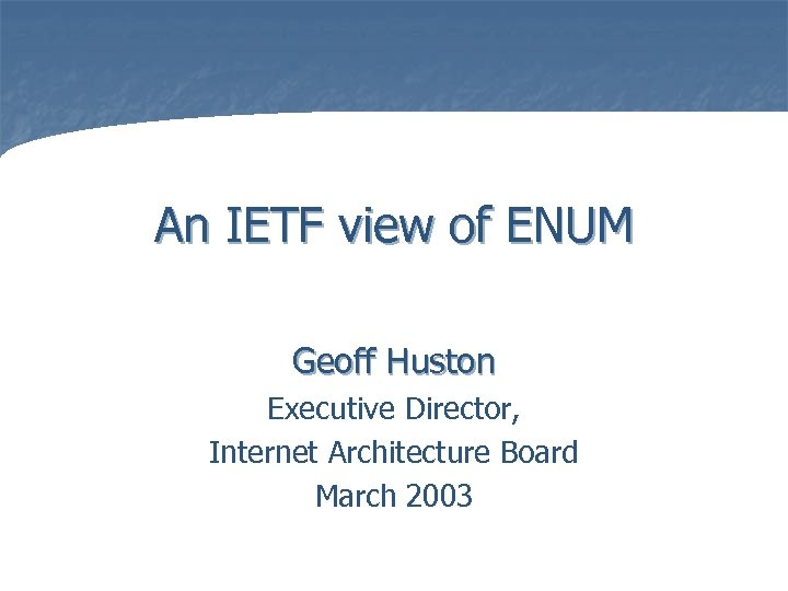 An IETF view of ENUM Geoff Huston Executive Director, Internet Architecture Board March 2003