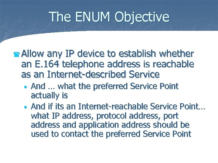 The ENUM Objective ( Allow any IP device to establish whether an E. 164