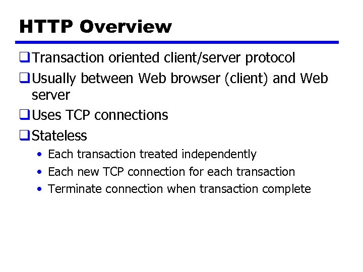 HTTP Overview q Transaction oriented client/server protocol q Usually between Web browser (client) and
