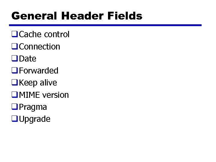 General Header Fields q Cache control q Connection q Date q Forwarded q Keep
