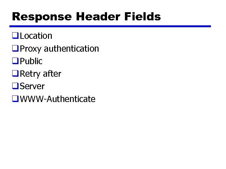 Response Header Fields q Location q Proxy authentication q Public q Retry after q