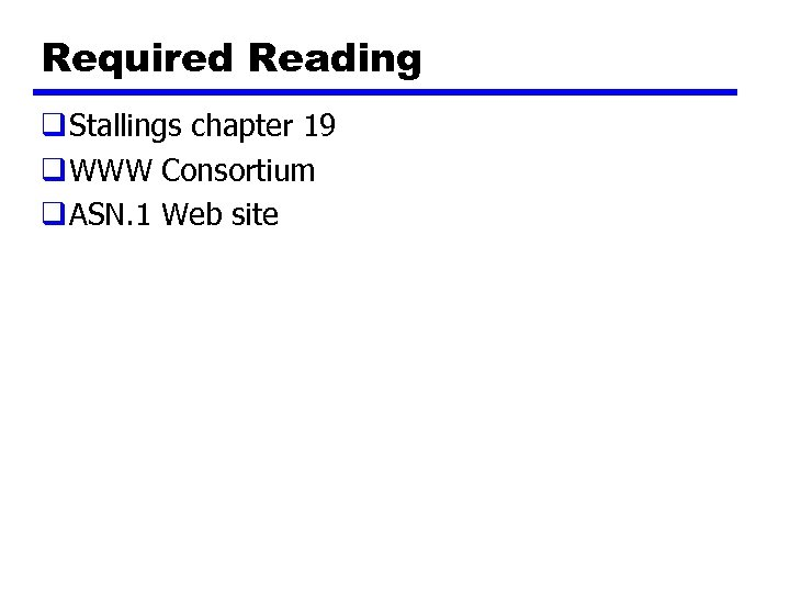 Required Reading q Stallings chapter 19 q WWW Consortium q ASN. 1 Web site