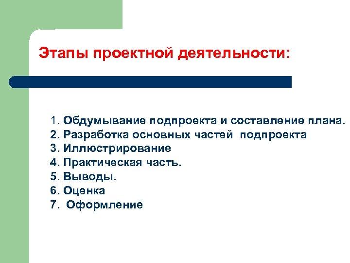 Этапы проектной деятельности: 1. Обдумывание подпроекта и составление плана. 2. Разработка основных частей подпроекта