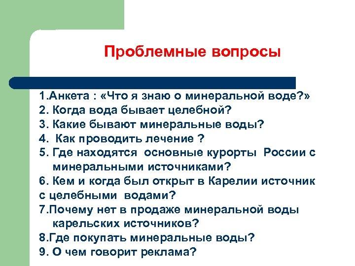 Проблемные вопросы 1. Анкета : «Что я знаю о минеральной воде? » 2. Когда