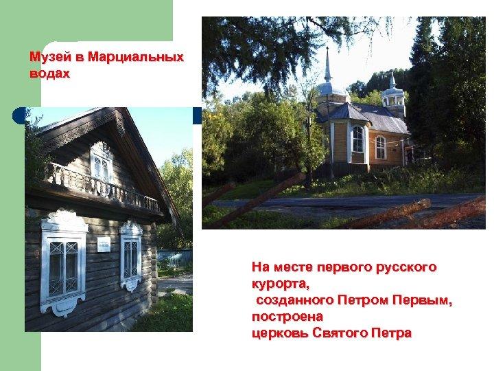 Музей в Марциальных водах На месте первого русского курорта, созданного Петром Первым, построена церковь