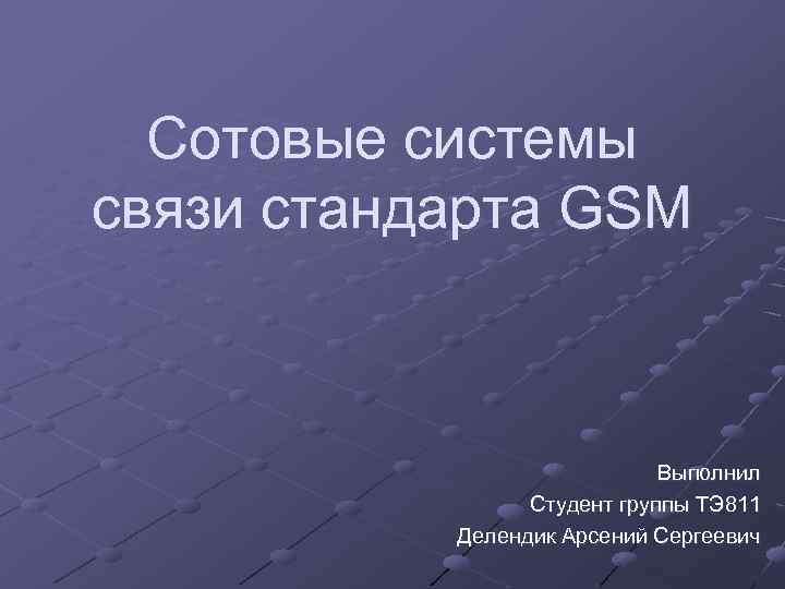 Сотовые системы связи стандарта GSM Выполнил Студент группы ТЭ 811 Делендик Арсений Сергеевич