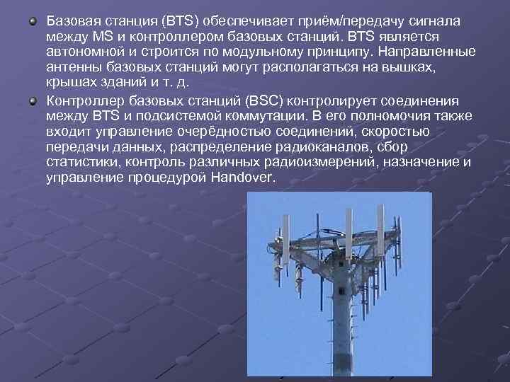 Базовая станция (BTS) обеспечивает приём/передачу сигнала между MS и контроллером базовых станций. BTS является