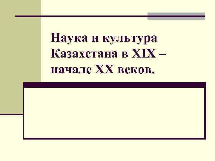 Наука и культура Казахстана в XIX – начале XX веков.