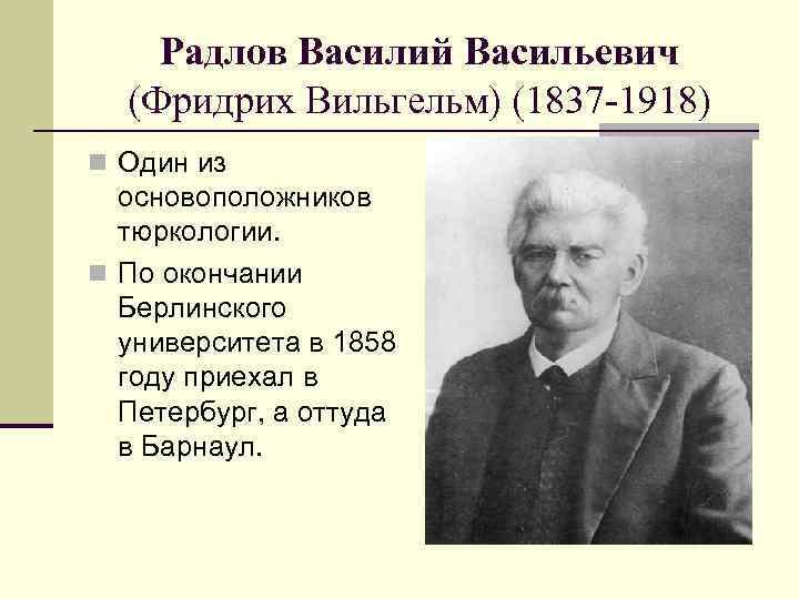Радлов Василий Васильевич (Фридрих Вильгельм) (1837 -1918) n Один из основоположников тюркологии. n По