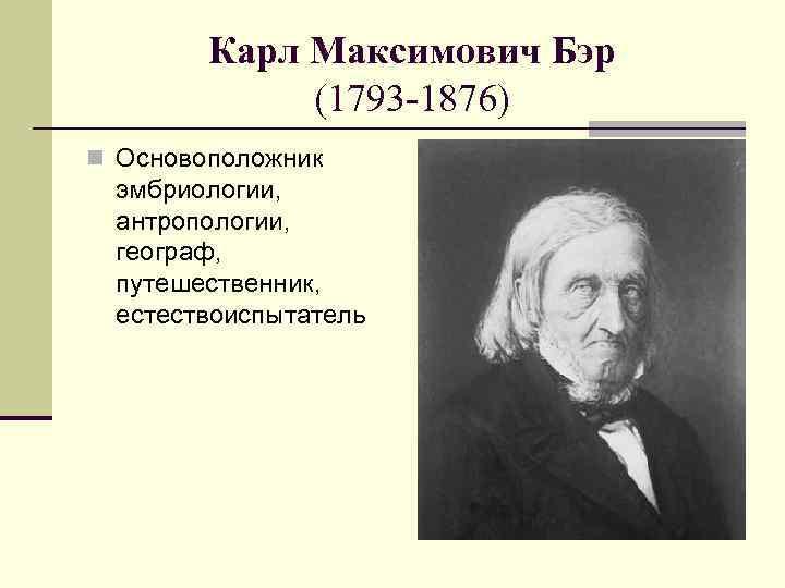 Карл Максимович Бэр (1793 -1876) n Основоположник эмбриологии, антропологии, географ, путешественник, естествоиспытатель