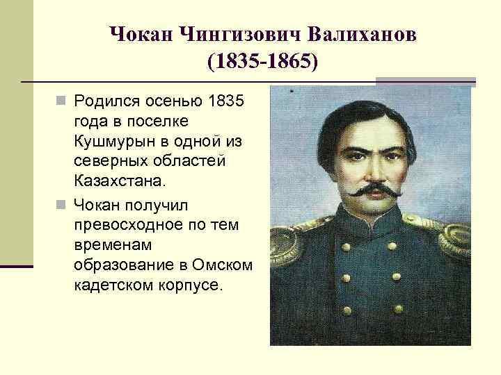 Чокан Чингизович Валиханов (1835 -1865) n Родился осенью 1835 года в поселке Кушмурын в